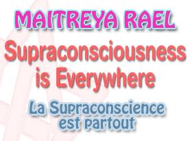 Maitreya Rael : Supraconsciousness is everywhere - La Supraconscience est partout
